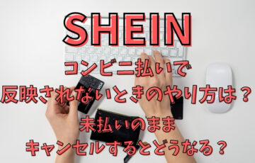 SHEINコンビニ払いで反映されないときのやり方は?未払いのままキャンセルするとどうなる?