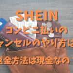 SHEINコンビニ払いのキャンセルのやり方は?返金方法は現金なの?
