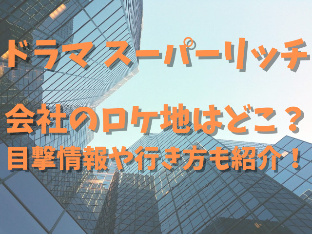 スーパーリッチドラマのロケ地会社はどこ?目撃情報や行き方も紹介!